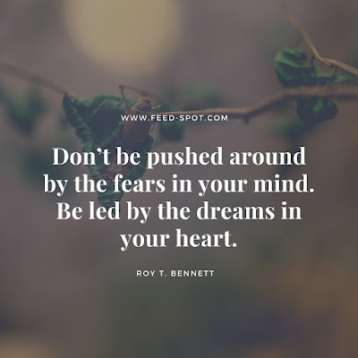 Don't be pushed around by the fears in your mind. Be led by the dreams in your heart. __ Roy T. Bennett