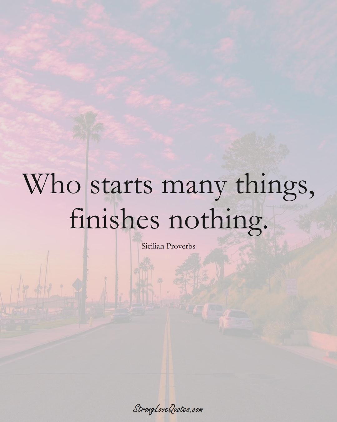 Who starts many things, finishes nothing. (Sicilian Sayings);  #EuropeanSayings