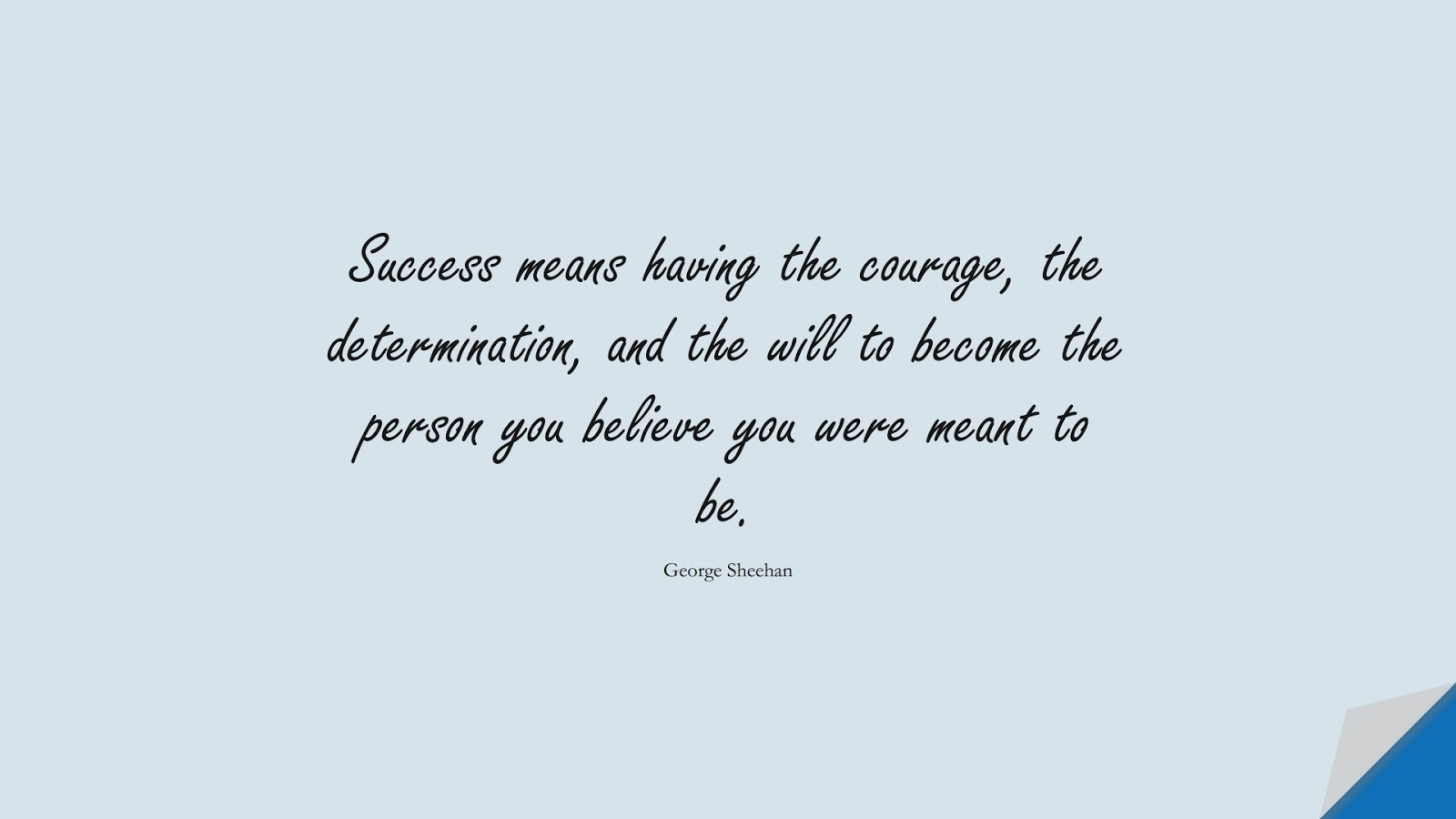 Success means having the courage, the determination, and the will to become the person you believe you were meant to be. (George Sheehan);  #SuccessQuotes