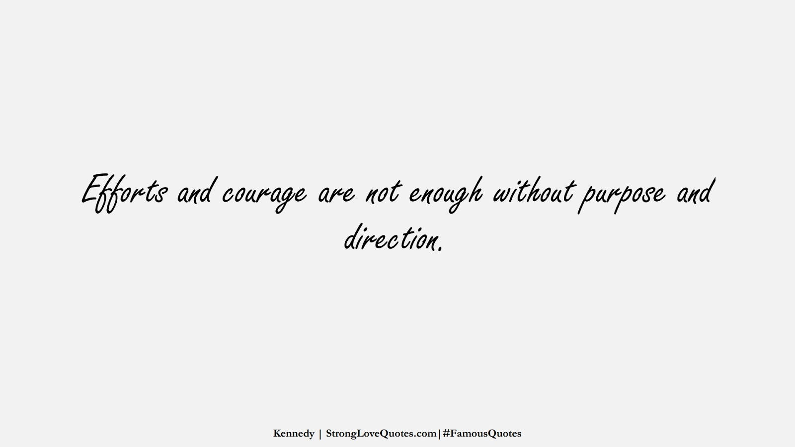 Efforts and courage are not enough without purpose and direction. (Kennedy);  #FamousQuotes