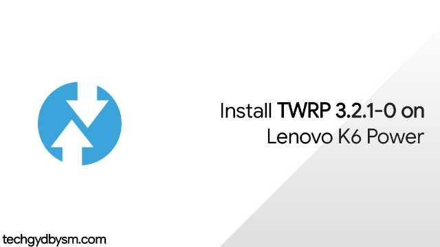 How To Install TWRP 3.2.1-0 On Lenovo K6 Power?