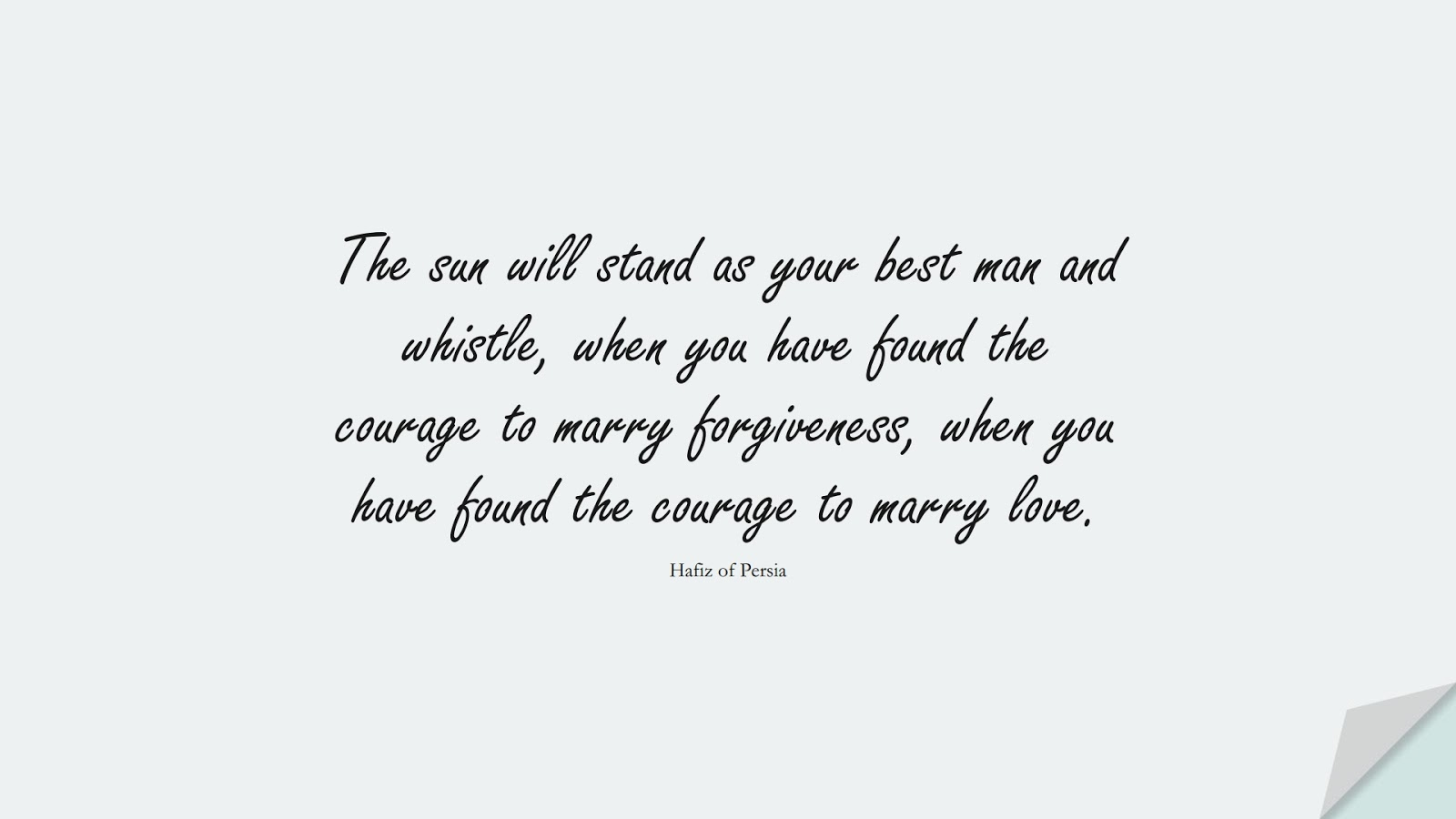The sun will stand as your best man and whistle, when you have found the courage to marry forgiveness, when you have found the courage to marry love. (Hafiz of Persia);  #CourageQuotes