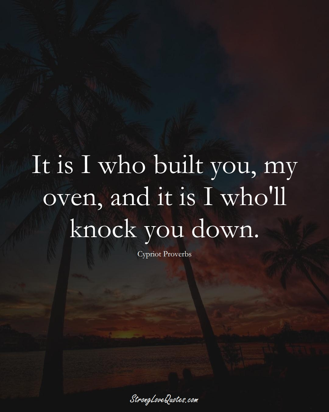 It is I who built you, my oven, and it is I who'll knock you down. (Cypriot Sayings);  #MiddleEasternSayings