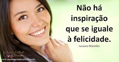 Não há inspiração que se iguale à felicidade.  Jussara Marinho