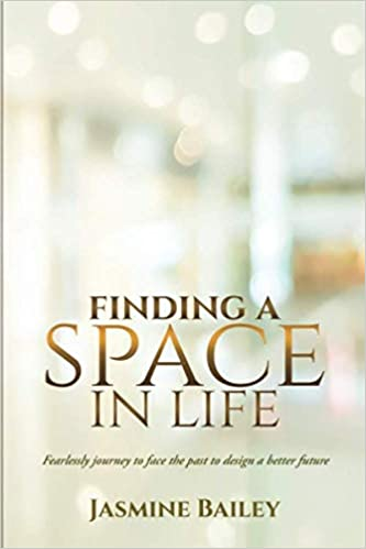 Finding a Space in Life: Fearlessly journey to face the past to design a better future by Jasmine Bailey