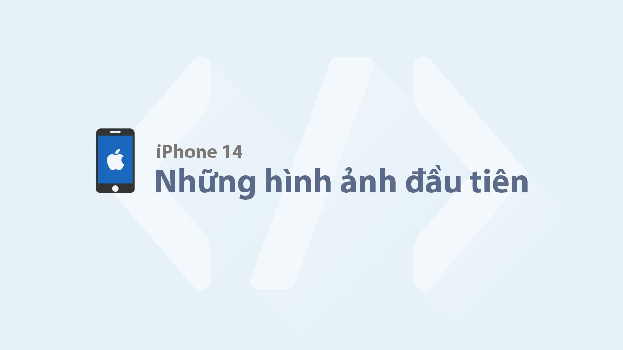 Những hình ảnh đầu tiên về iPhone 14