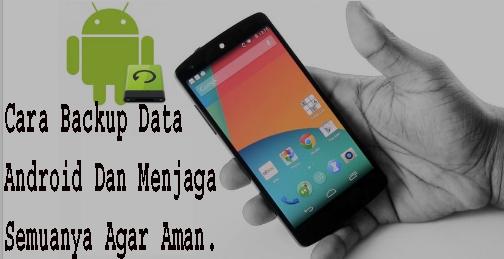 Cara Backup Data Android Dan Menjaga Semuanya Agar Aman. 1