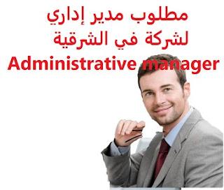 وظائف السعودية مطلوب مدير إداري لشركة في الشرقية Administrative manager