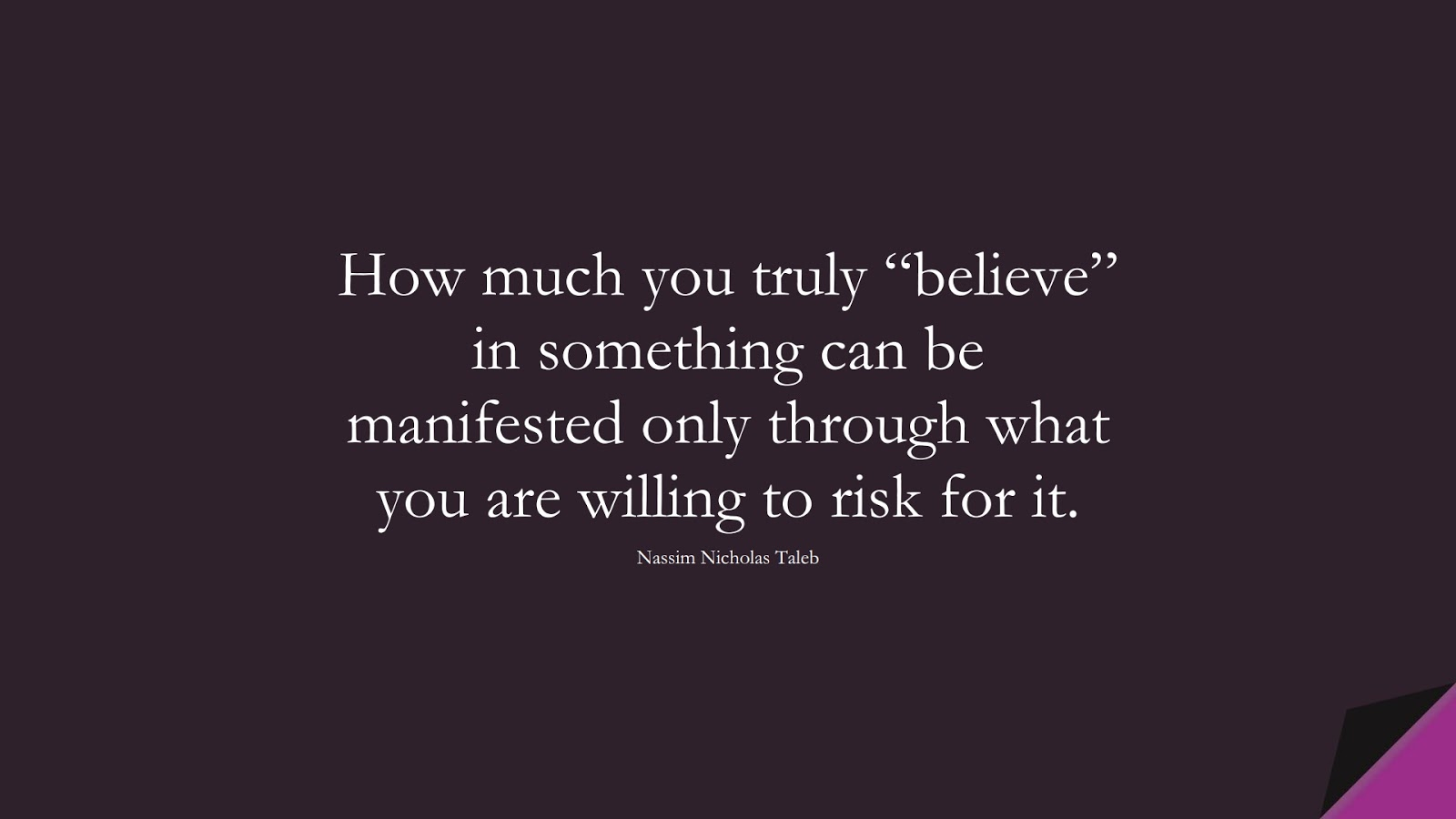 """How much you truly """"believe"""" in something can be manifested only through what you are willing to risk for it. (Nassim Nicholas Taleb);  #CourageQuotes"""
