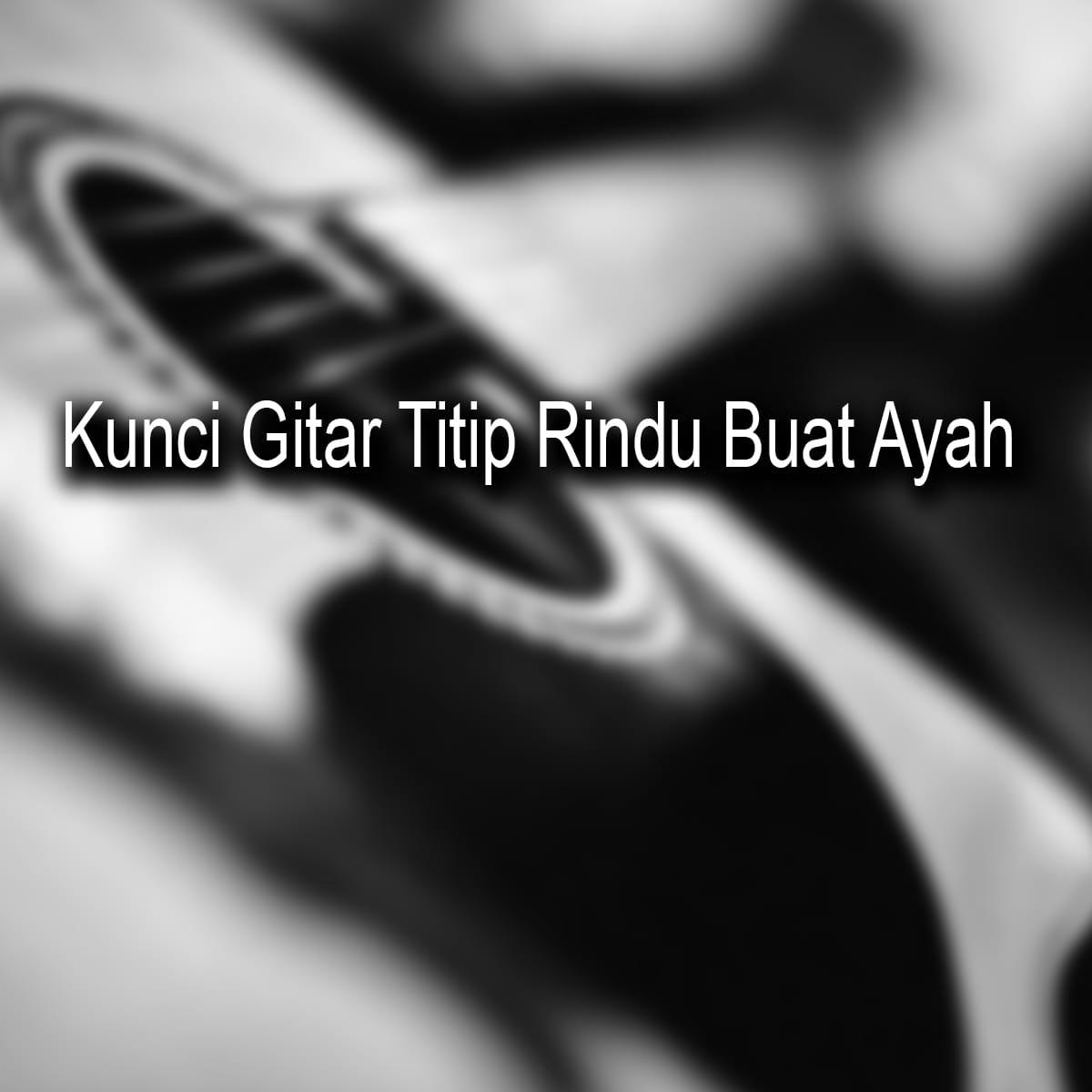 Chord Kunci Gitar Titip Rindu Buat Ayah - Ebiet G.Ade