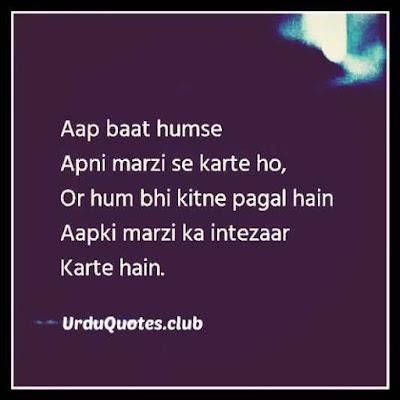 AAp baat humsay apni marzi say kartye ho aur hum bhi kitnay pagal hein apki marzi ka intezar kartye hein..