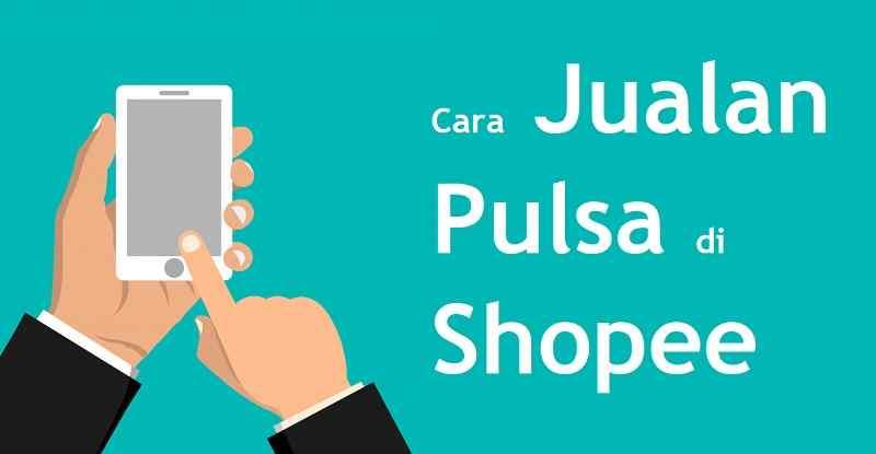 Cara Jualan Pulsa di Shopee, Keuntungan dan Tips Agar Laku!