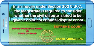 In an inquiry under Section 202 Cr.P.C., the Magistrate is required to consider whether the civil dispute is tried to be given a colour of criminal dispute or not