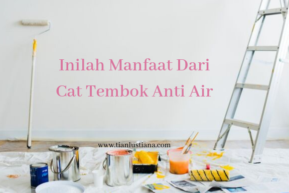 Manfaat Dari Cat Tembok Anti Air