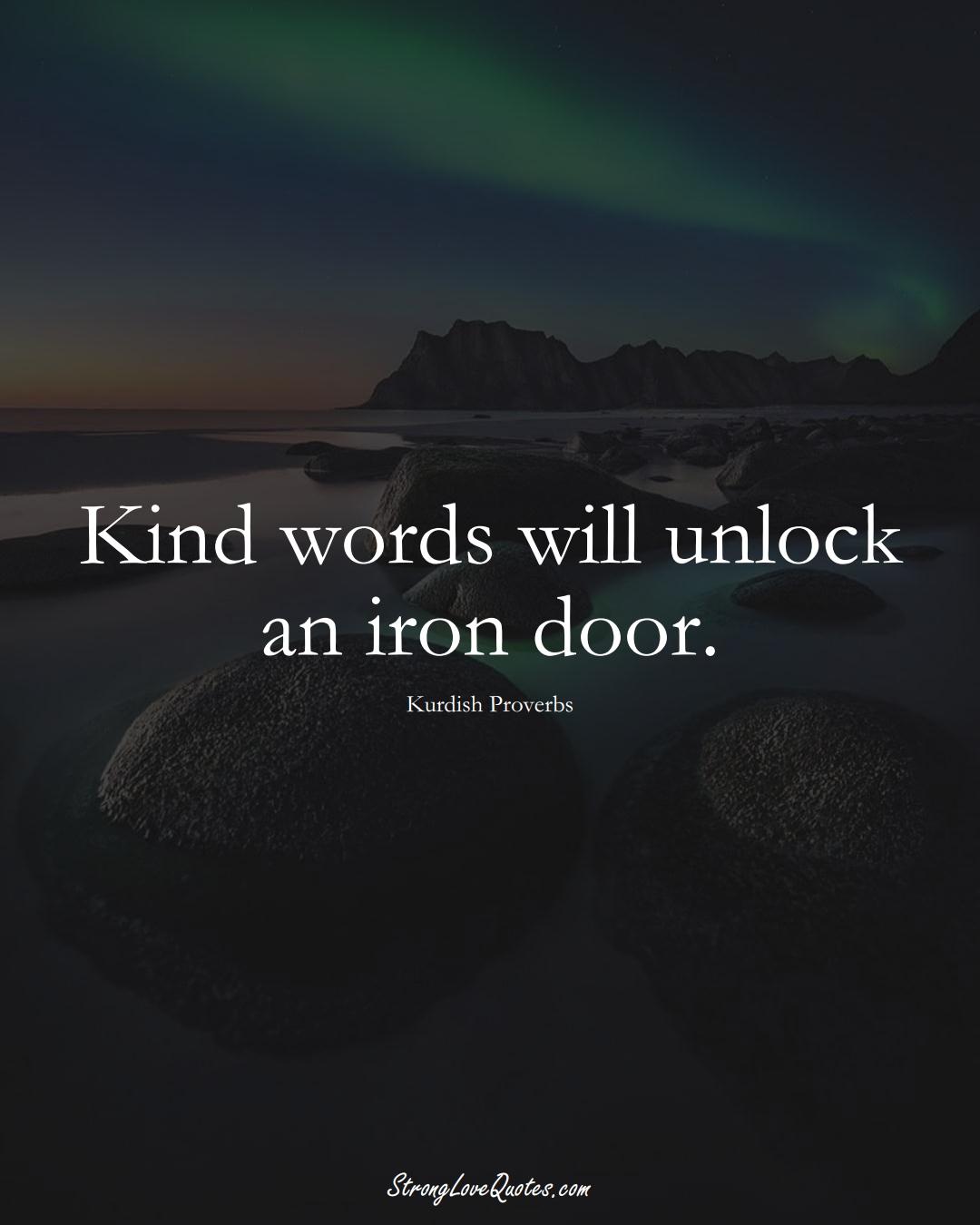 Kind words will unlock an iron door. (Kurdish Sayings);  #aVarietyofCulturesSayings