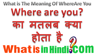 where are you का मतलब क्या होता है