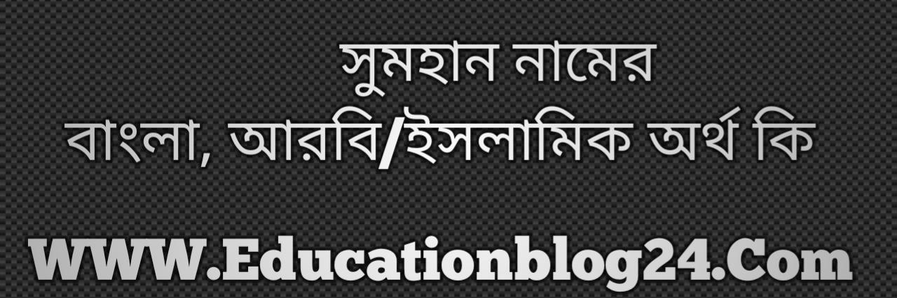 Sumhan name meaning in Bengali, সুমহান নামের অর্থ কি, সুমহান নামের বাংলা অর্থ কি, সুমহান নামের ইসলামিক অর্থ কি, সুমহান কি ইসলামিক /আরবি নাম