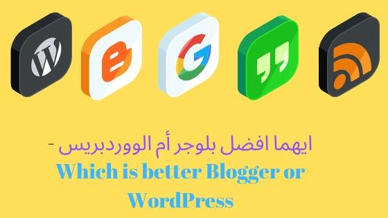 ايهما افضل بلوجر أم الووردبريس - Which is better Blogger or WordPress
