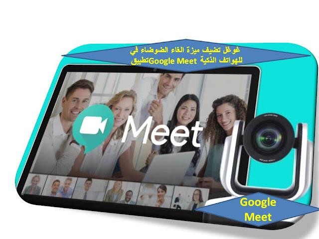 غوغل  تضيف ميزة الغاء الضوضاء في تطبيق Google Meet للهواتف الذكية
