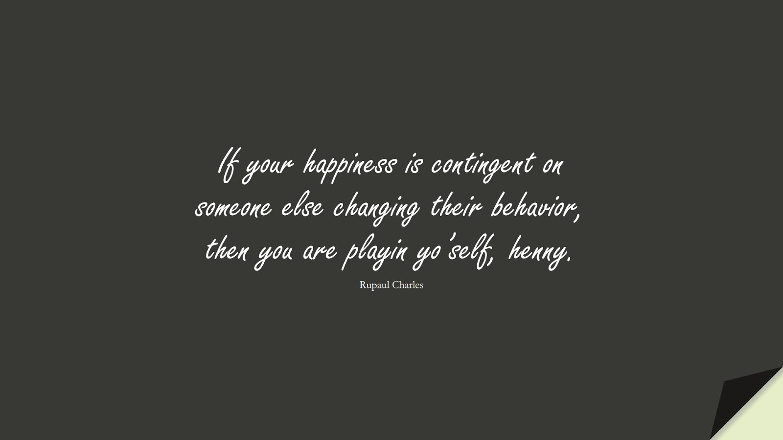 If your happiness is contingent on someone else changing their behavior, then you are playin yo'self, henny. (Rupaul Charles);  #HappinessQuotes