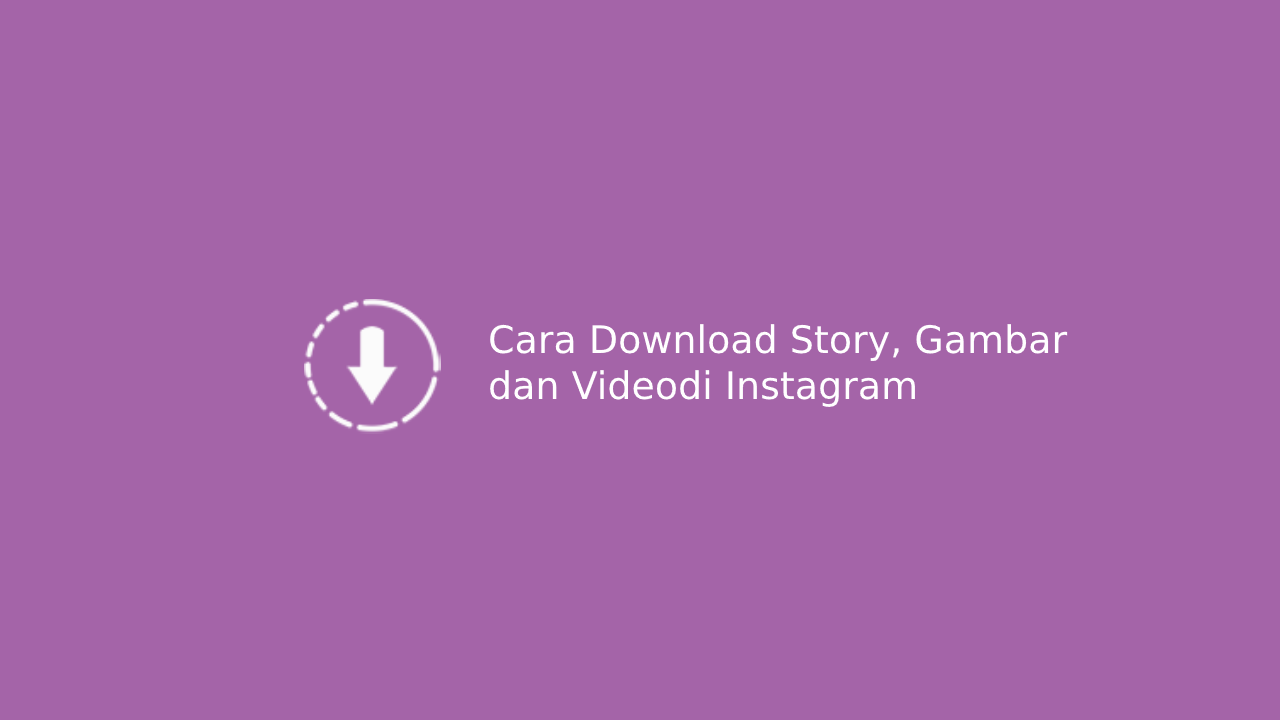 Cara Mudah Download Story, Gambar dan Video Instagram