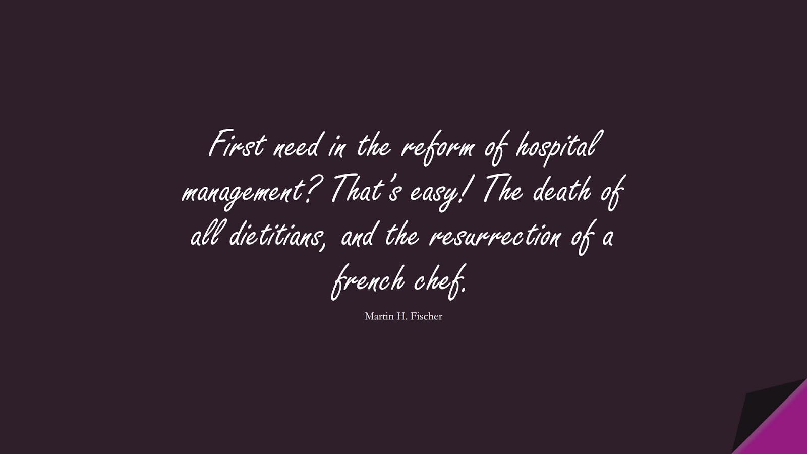 First need in the reform of hospital management? That's easy! The death of all dietitians, and the resurrection of a french chef. (Martin H. Fischer);  #HealthQuotes