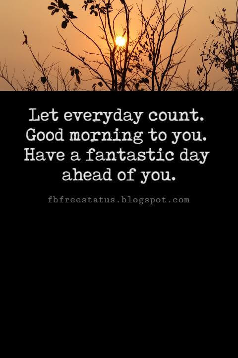 Sweet Good Morning Messages, Let everyday count. Good morning to you. Have a fantastic day ahead of you.