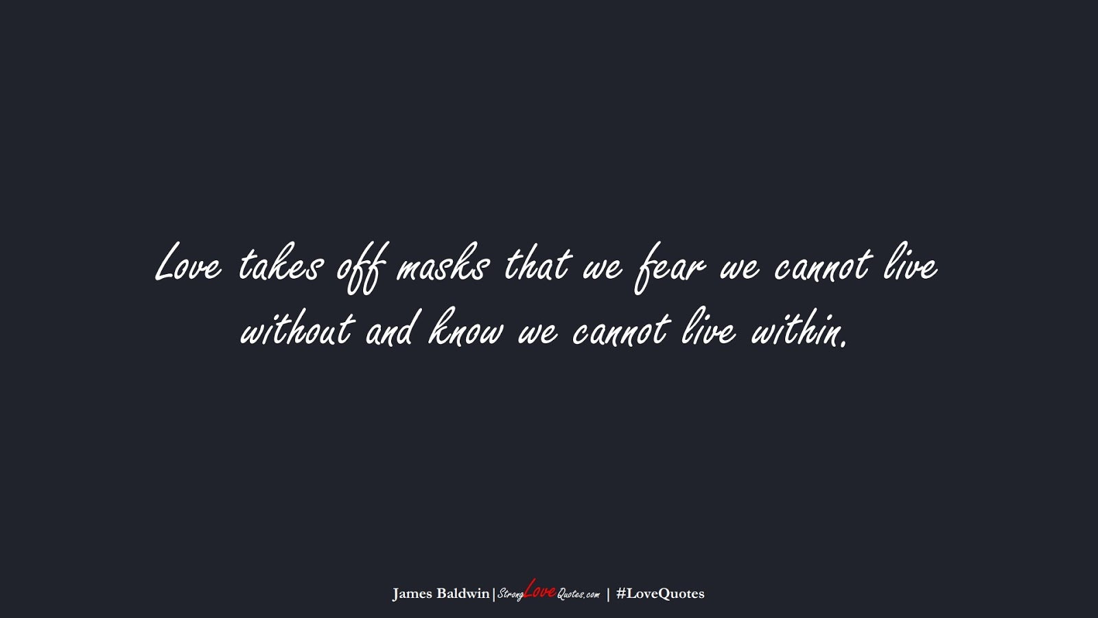 Love takes off masks that we fear we cannot live without and know we cannot live within. (James Baldwin);  #LoveQuotes