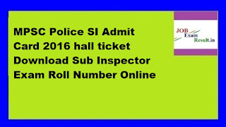 MPSC Police SI Admit Card 2016 hall ticket Download Sub Inspector Exam Roll Number Online