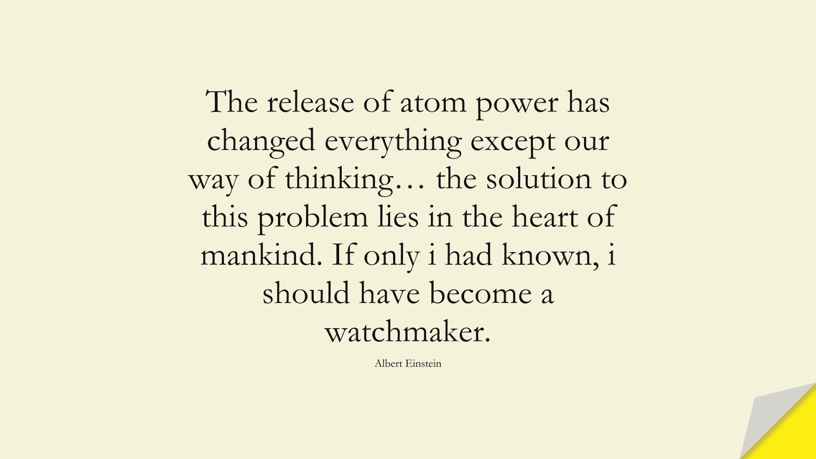 The release of atom power has changed everything except our way of thinking… the solution to this problem lies in the heart of mankind. If only i had known, i should have become a watchmaker. (Albert Einstein);  #AlbertEnsteinQuotes