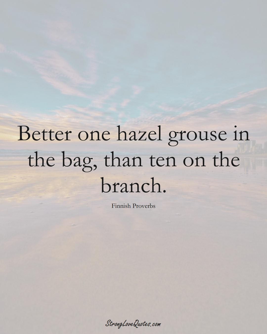 Better one hazel grouse in the bag, than ten on the branch. (Finnish Sayings);  #EuropeanSayings