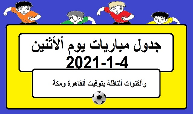 جدول مباريات اليوم الاثنين 4-1-2021 والقنوات الناقلة بتوقيت القاهرة ومكة