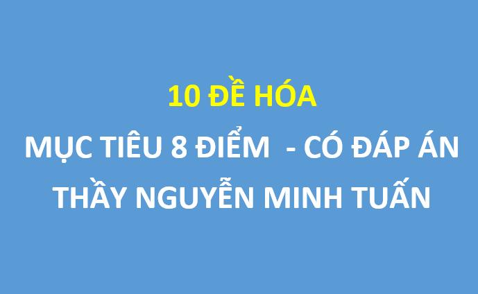 10 đề hóa mục tiêu 8 điểm của thầy Nguyễn Minh Tuấn