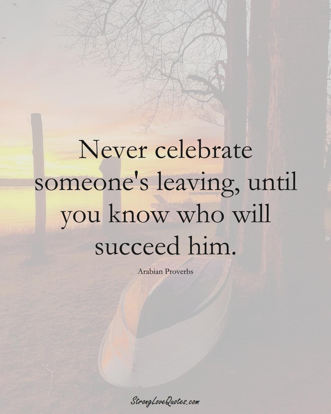 Never celebrate someone's leaving, until you know who will succeed him. (Arabian Sayings);  #aVarietyofCulturesSayings