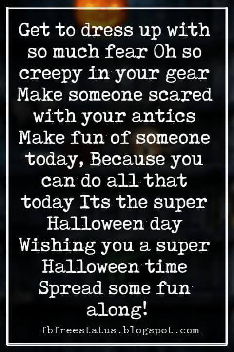 Halloween Messages, Happy Halloween Message, Get to dress up with so much fear Oh so creepy in your gear Make someone scared with your antics Make fun of someone today, Because you can do all that today Its the super Halloween day Wishing you a super Halloween time Spread some fun along!