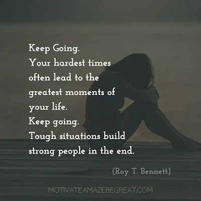 "Never Quite Quotes:  ""Keep Going. Your hardest times often lead to the greatest moments of your life. Keep going. Tough situations build strong people in the end."" ― Roy T. Bennett"