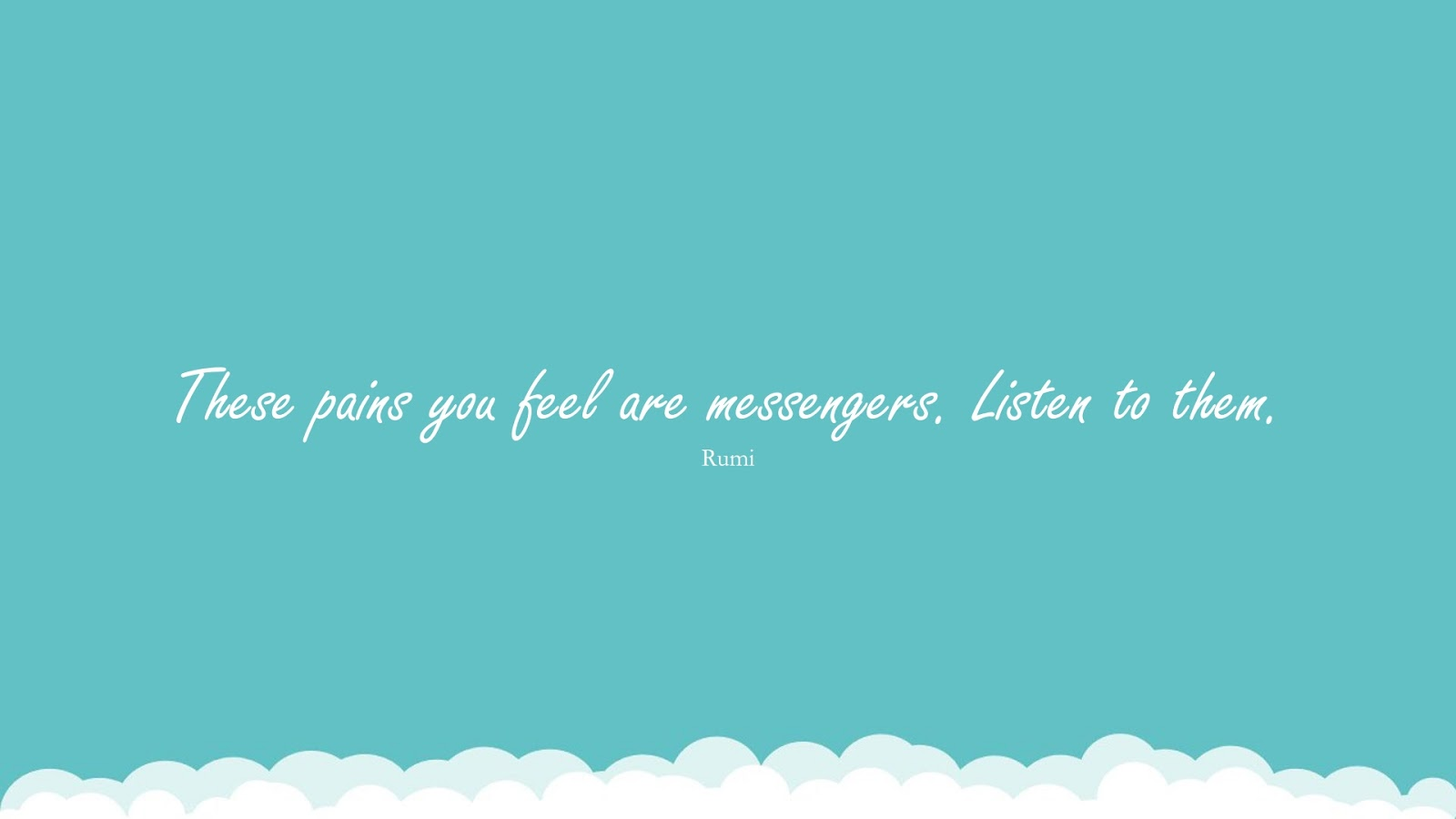 These pains you feel are messengers. Listen to them. (Rumi);  #RumiQuotes