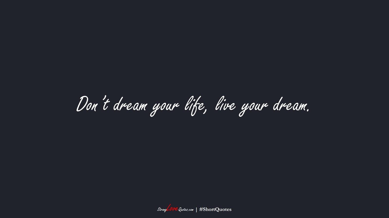 Don't dream your life, live your dream.FALSE