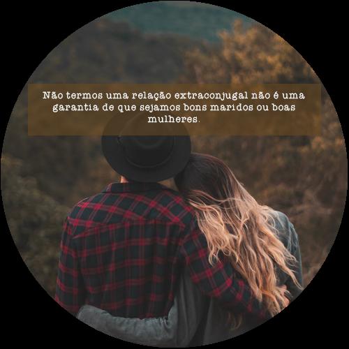 Não termos uma relação extraconjugal não é uma garantia de que sejamos bons maridos ou boas mulheres.