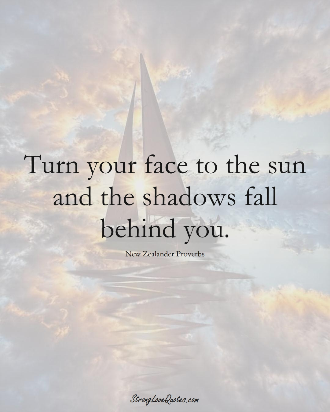 Turn your face to the sun and the shadows fall behind you. (New Zealander Sayings);  #AustralianSayings