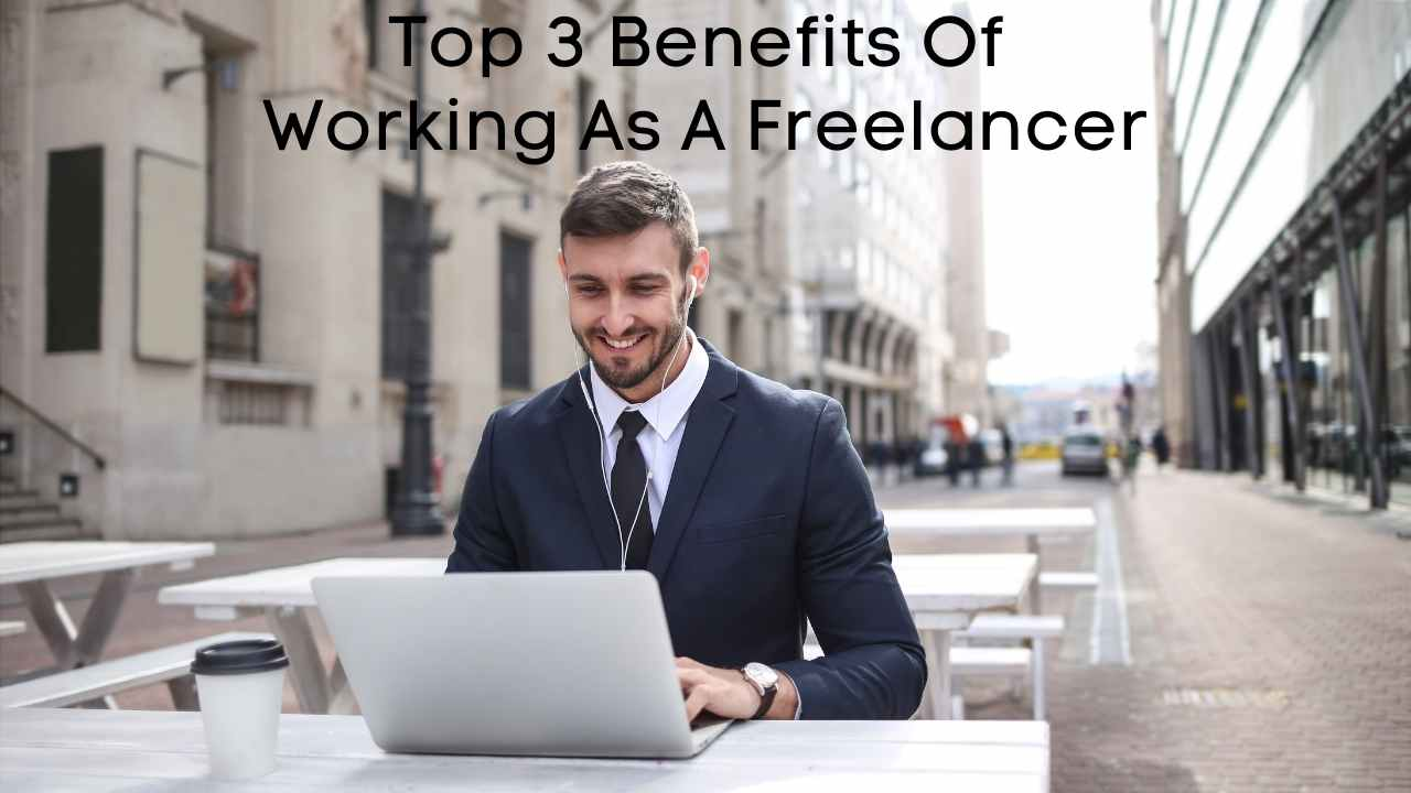Top 3 Benefits Of Working As A Freelancer - Moniedism
