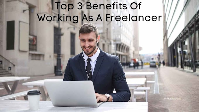 Top 3 Benefits Of Working As A Freelancer