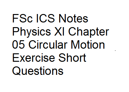 FSc ICS Notes Physics XI Chapter 05 Circular Motion Exercise Short Questions