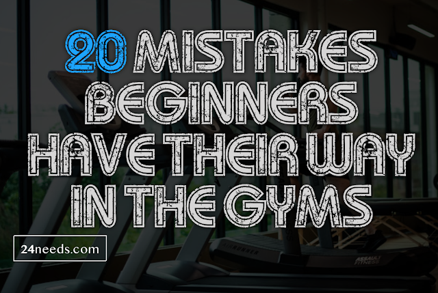 20 mistakes beginners have their way in the gyms!