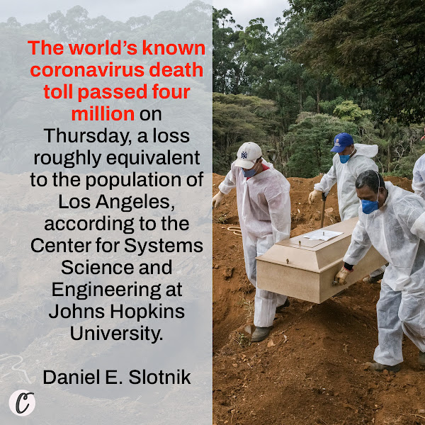 The world's known coronavirus death toll passed four million on Thursday, a loss roughly equivalent to the population of Los Angeles, according to the Center for Systems Science and Engineering at Johns Hopkins University. — Daniel E. Slotnik, NYT Reporting Fellow