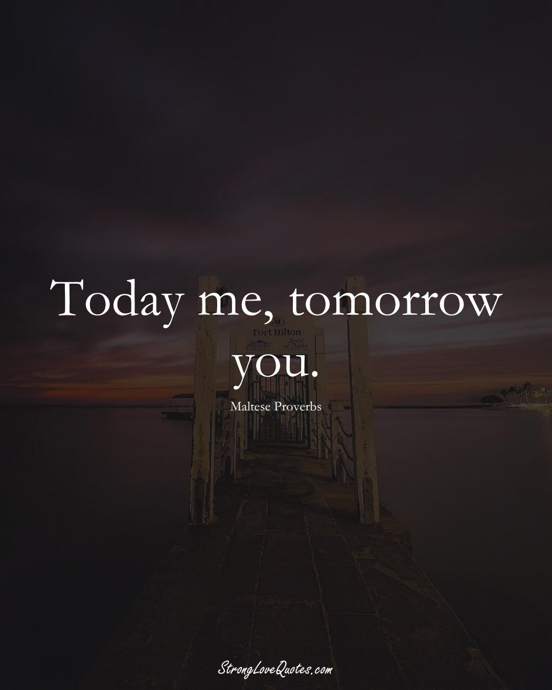 Today me, tomorrow you. (Maltese Sayings);  #EuropeanSayings