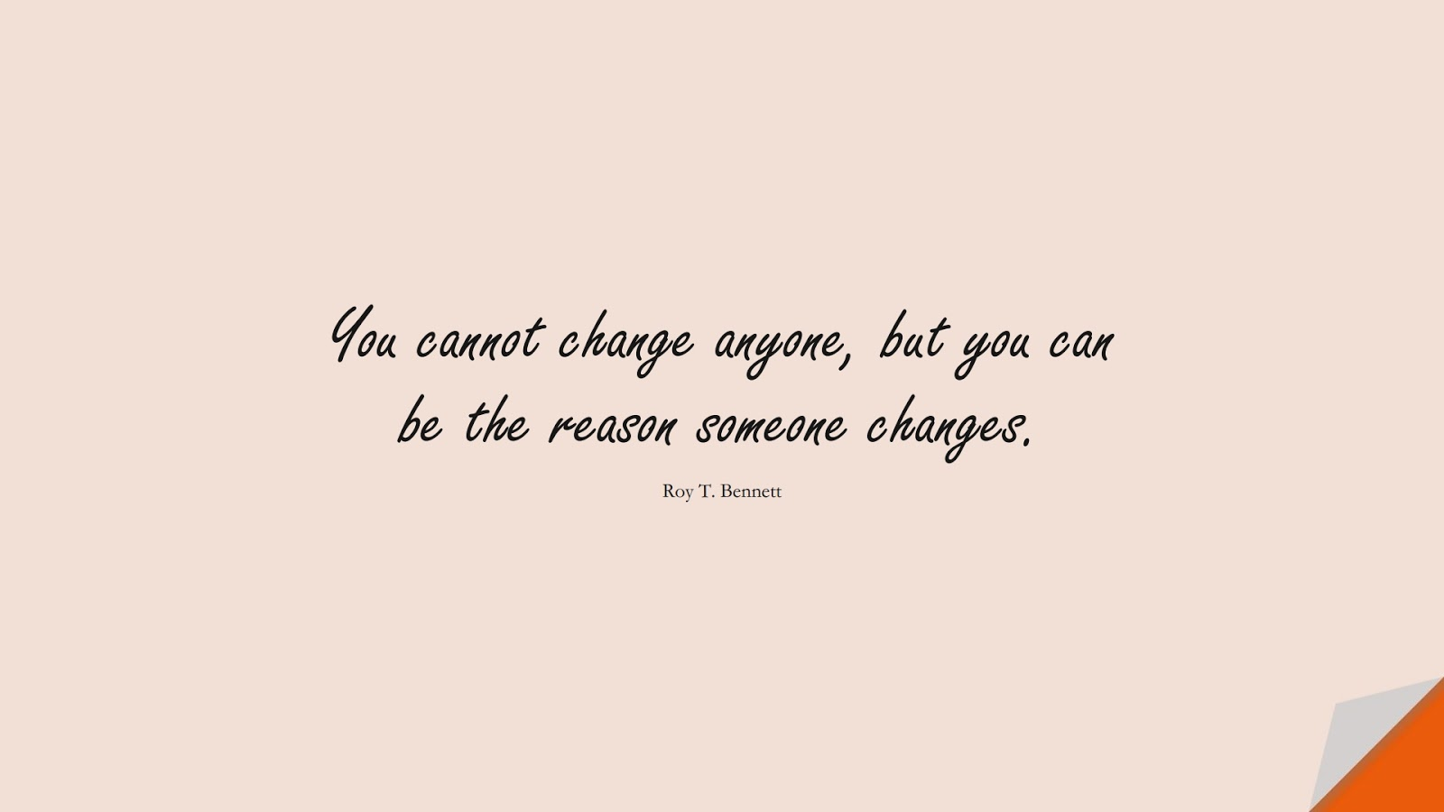 You cannot change anyone, but you can be the reason someone changes. (Roy T. Bennett);  #ChangeQuotes