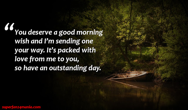 """"""" You deserve a good morning wish and I'm sending one your way. It's packed with love from me to you, so have an outstanding day."""""""