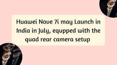 Huawei Nove 7i may Launch in India in July, equpped with the quad rear camera setup