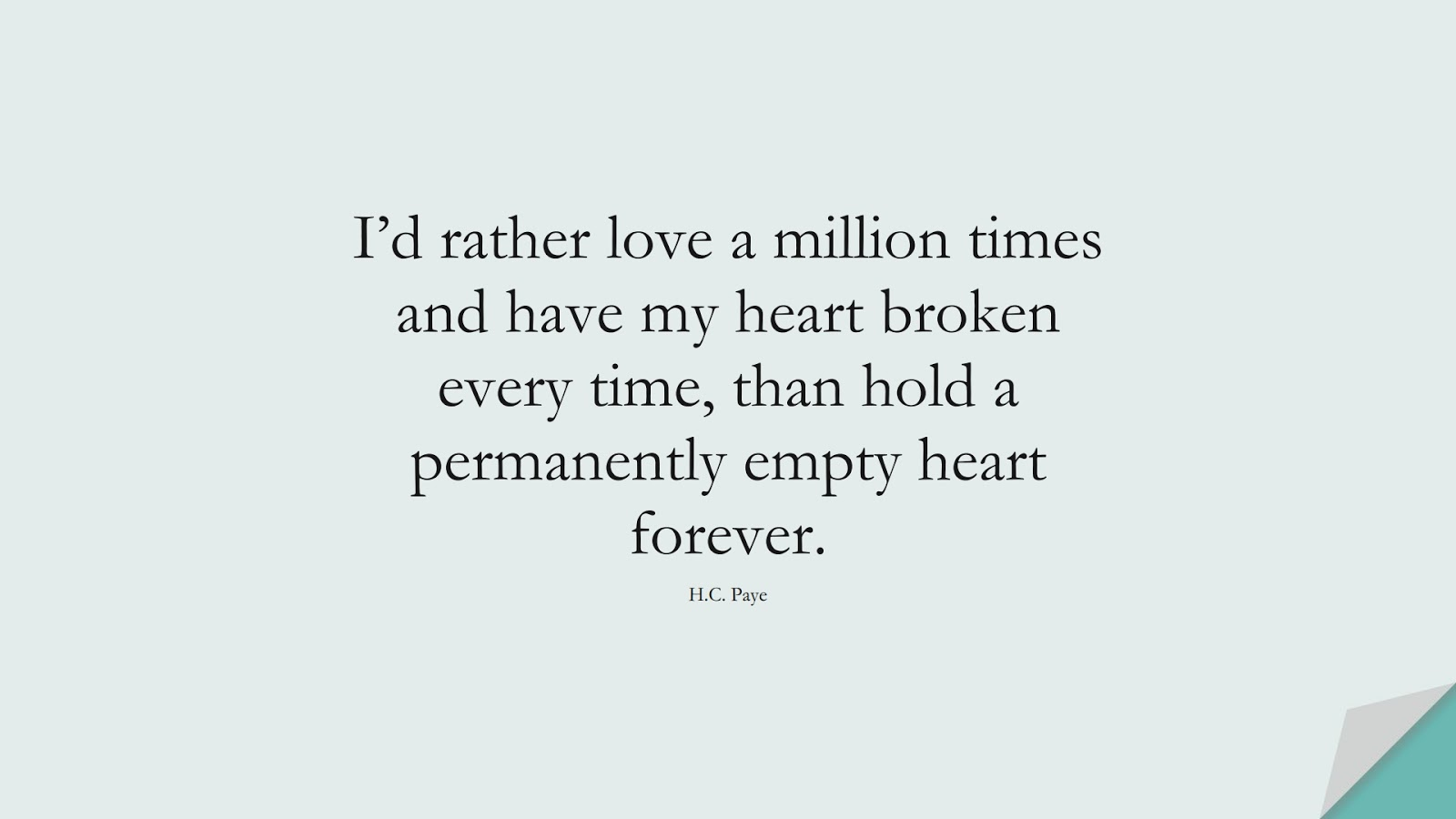 I'd rather love a million times and have my heart broken every time, than hold a permanently empty heart forever. (H.C. Paye);  #SadLoveQuotes